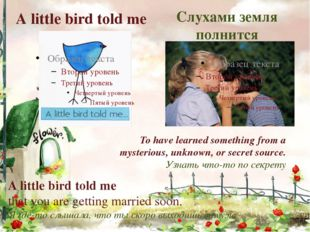 А little bird told me Слухами земля полнится To have learned something from a