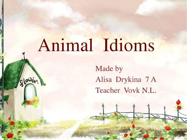 Animal Idioms Made by Alisa Drykina 7 A Teacher Vovk N.L.