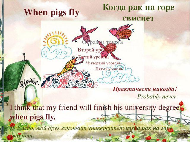 When pigs fly Когда рак на горе свиснет Практически никогда! Probably never....