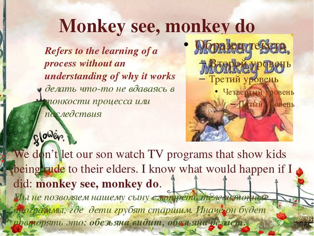 Monkey see, monkey do Refers to the learning of a process without an understa...
