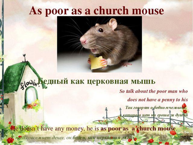 As poor as a church mouse Бедный как церковная мышь So talk about the poor ma...