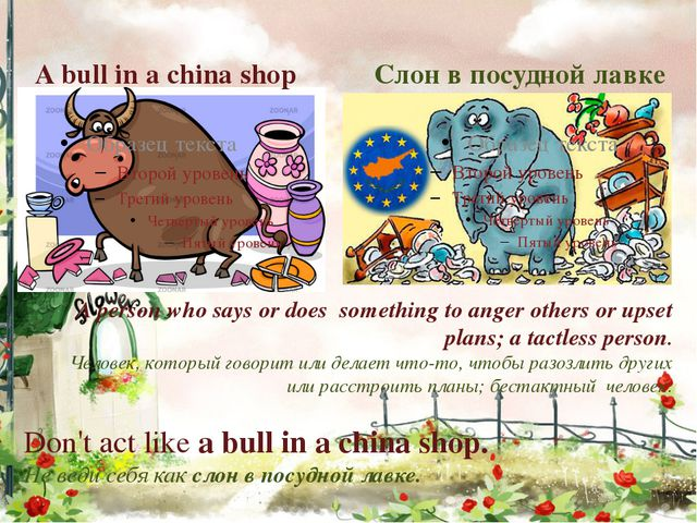 Слон в посудной лавке A bull in a china shop A person who says or does someth...