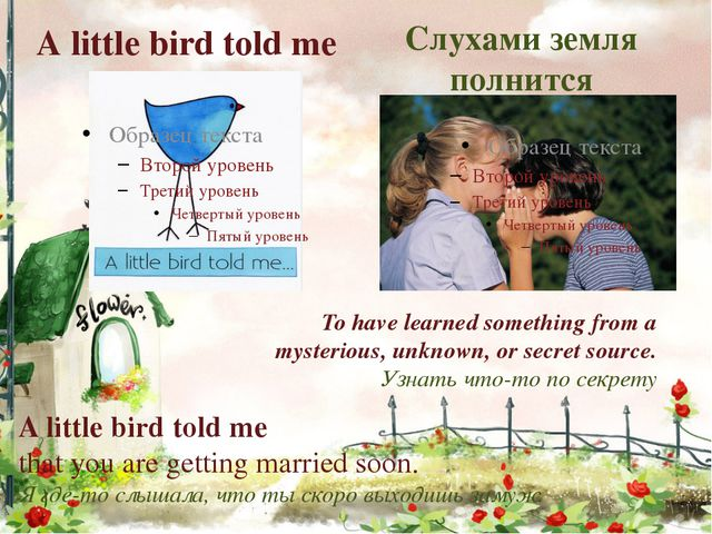 А little bird told me Слухами земля полнится To have learned something from a...