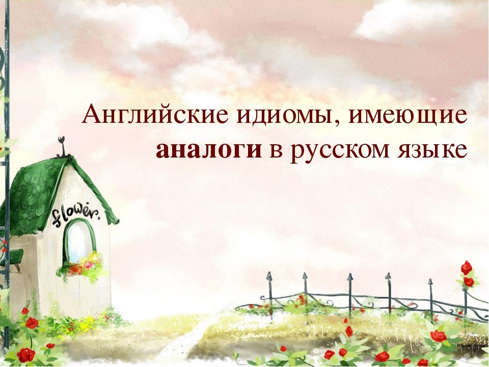 Английские идиомы, имеющие аналоги в русском языке
