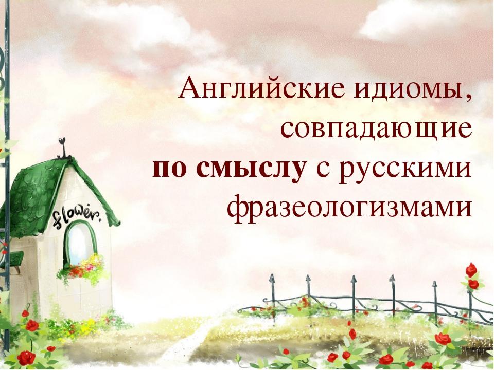 Английские идиомы, совпадающие по смыслу с русскими фразеологизмами