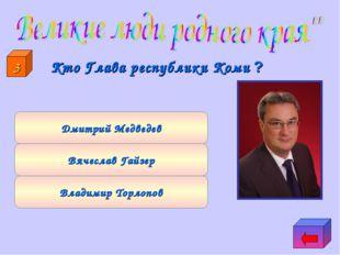 Вячеслав Гайзер Владимир Торлопов Дмитрий Медведев 3 Кто Глава республики К