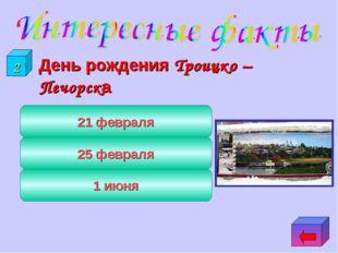 День рождения Троицко – Печорска 21 февраля 25 февраля 1 июня 2