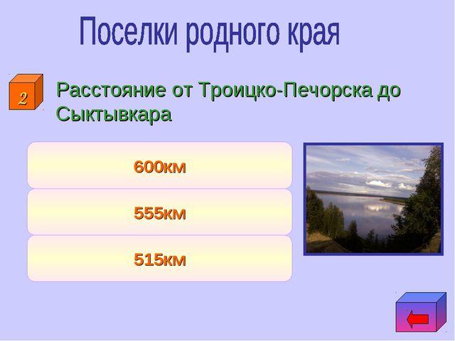Расстояние от Троицко-Печорска до Сыктывкара 515км 555км 600км 2