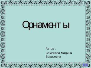 Орнаменты Автор : Семенова Мадина Борисовна