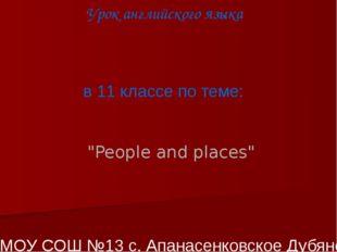 """Урок английского языка в 11 классе по теме: """"People and places"""" Учитель МОУ"""