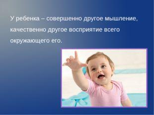 У ребенка – совершенно другое мышление, качественно другое восприятие всего о