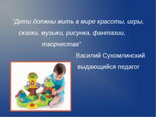 """""""Дети должны жить в мире красоты, игры, сказки, музыки, рисунка, фантазии, тв"""