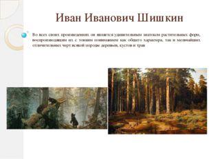 Иван Иванович Шишкин Во всех своих произведениях он является удивительным зна