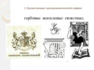 2. Художественные: произведения печатной графики: гербовые вензелевые сюжетные.