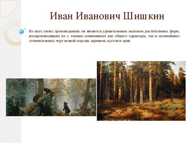 Иван Иванович Шишкин Во всех своих произведениях он является удивительным зна...