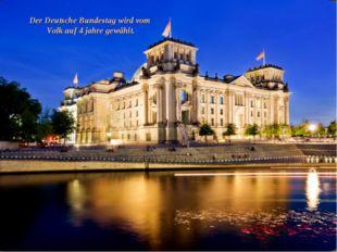 Der Deutsche Bundestag wird vom Volk auf 4 jahre gewählt.