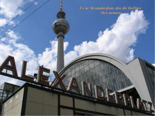 Es ist Alexanderplatz, den die Berliner Alex nennen.