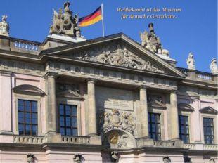 Weltbekonnt ist das Museum für deutsche Geschichte.