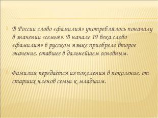 В России слово «фамилия» употреблялось поначалу в значении «семья». В начале