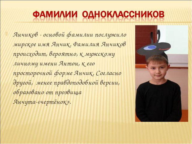 Анчиков - основой фамилии послужило мирское имя Анчик. Фамилия Анчиков происх...
