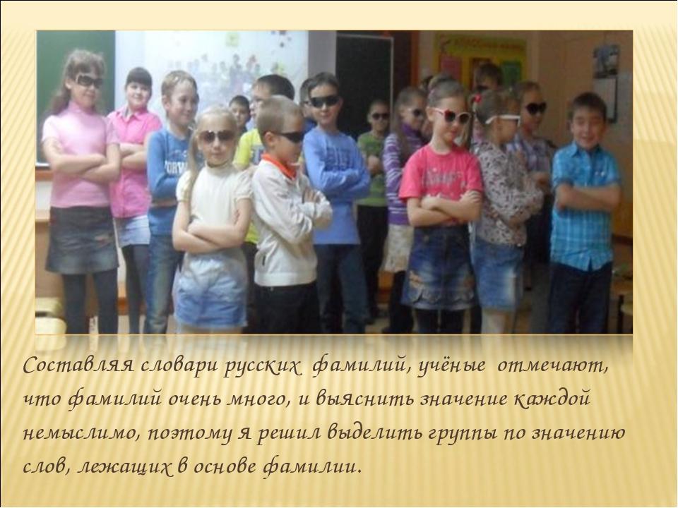 Составляя словари русских фамилий, учёные отмечают, что фамилий очень много,...