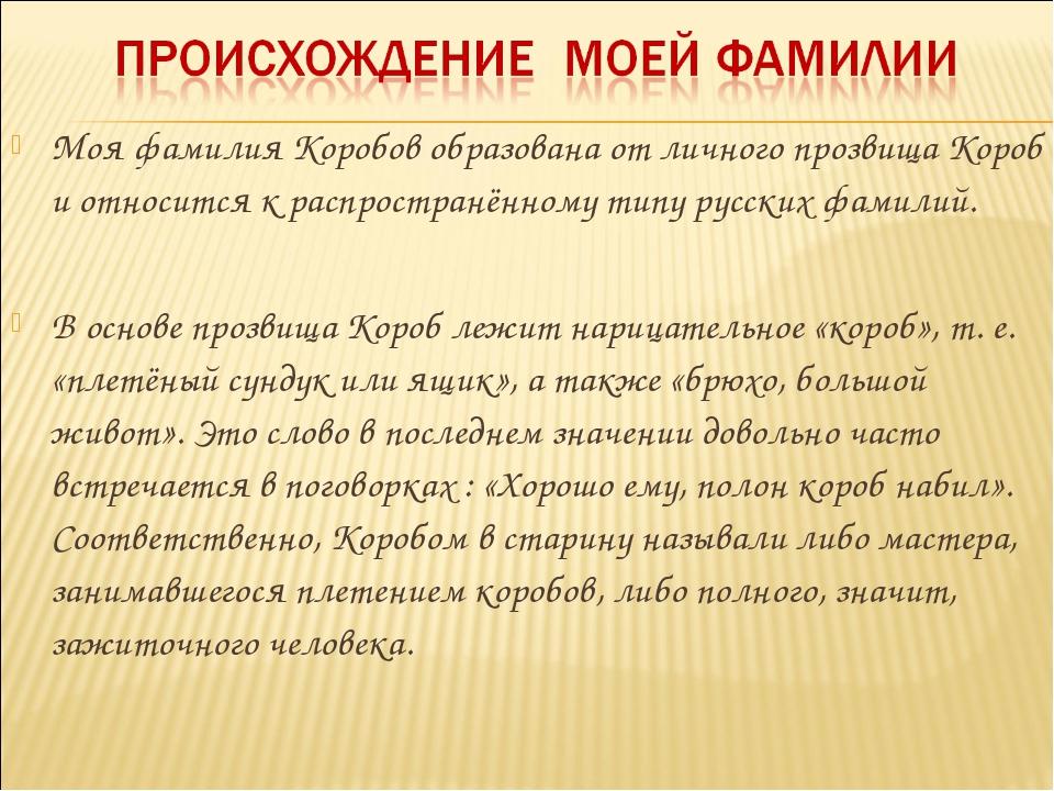 Моя фамилия Коробов образована от личного прозвища Короб и относится к распро...