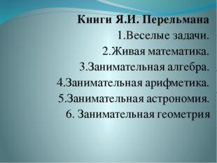 Книги Я.И. Перельмана 1.Веселые задачи. 2.Живая математика. 3.Занимательная а