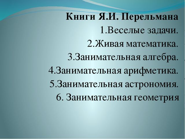 Книги Я.И. Перельмана 1.Веселые задачи. 2.Живая математика. 3.Занимательная а...
