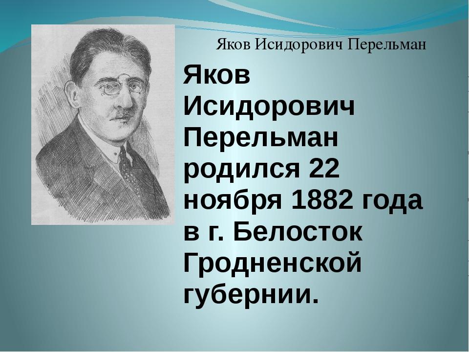 Яков Исидорович Перельман Яков Исидорович Перельман родился 22 ноября 1882 г...