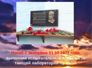 Погиб с экипажем 01.02.1971 года, выполняя испытательный полёт на летающей