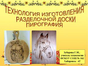 Зубарева Г.М., учитель технологии ФГКОУ СОШ № 162 Хабаровск - 47