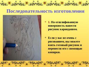 Последовательность изготовления 1. На отшлифованную поверхность нанести рисун