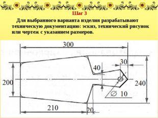 Шаг 3 Для выбранного варианта изделия разрабатывают техническую документацию: