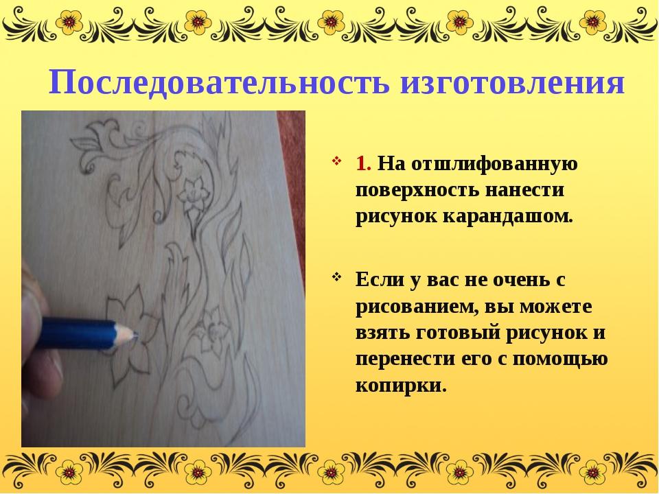 Последовательность изготовления 1. На отшлифованную поверхность нанести рисун...
