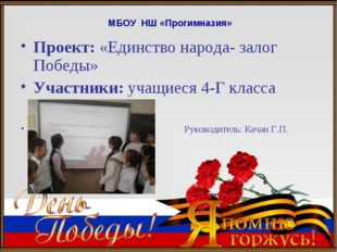 МБОУ НШ «Прогимназия» Проект: «Единство народа- залог Победы» Участники: учащ