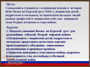 Цель: Познакомить учащихся с основными вехами в истории ВОв( битва на Курско