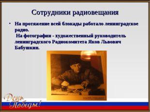 Сотрудники радиовещания На протяжение всей блокады работало ленинградское рад
