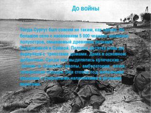 До войны Тогда Сургут был совсем не таким, как сейчас. Не большое село с насе