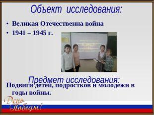 Великая Отечественна война 1941 – 1945 г. Подвиги детей, подростков и молодеж
