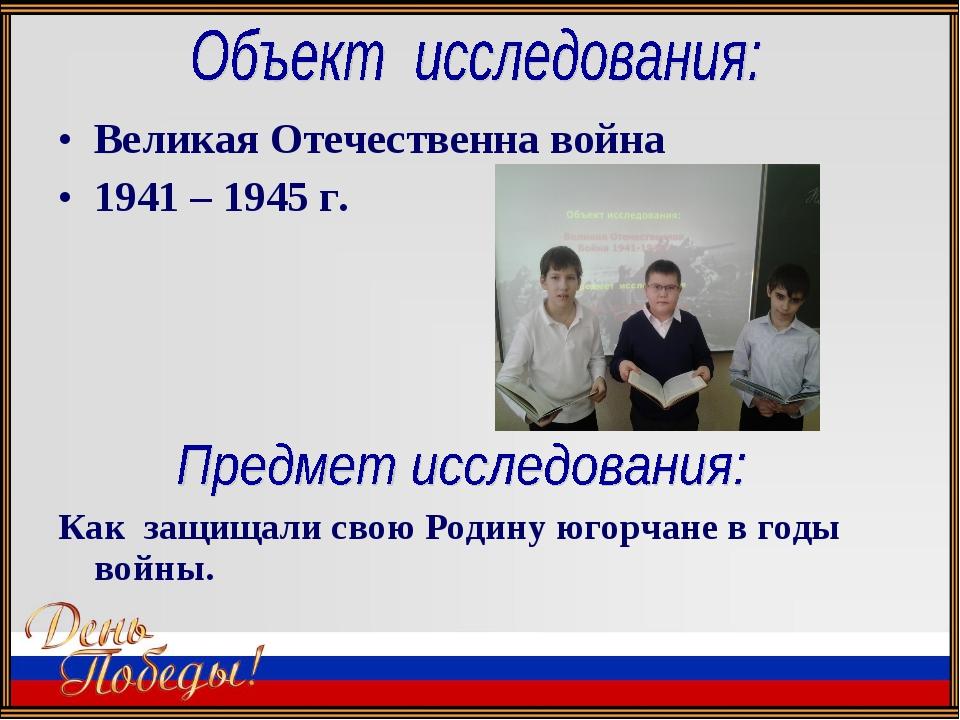 Великая Отечественна война 1941 – 1945 г. Как защищали свою Родину югорчане в...
