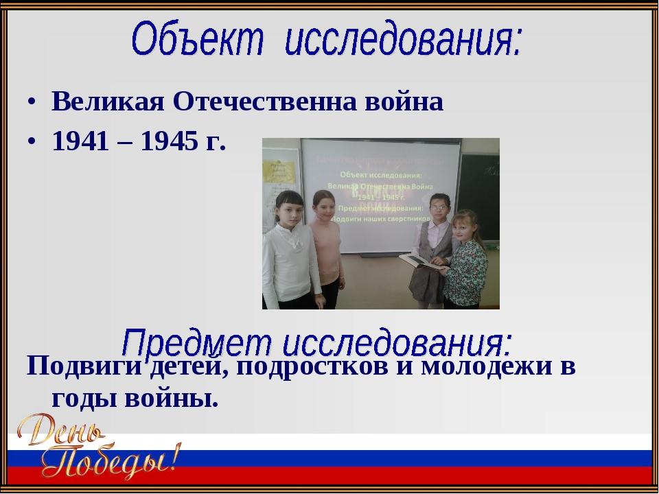 Великая Отечественна война 1941 – 1945 г. Подвиги детей, подростков и молодеж...
