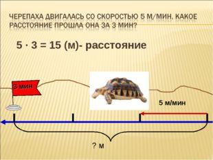 5 ∙ 3 = 15 (м)- расстояние 5 м/мин ? м