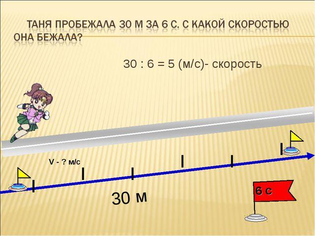 30 : 6 = 5 (м/с)- скорость 30 м V - ? м/с