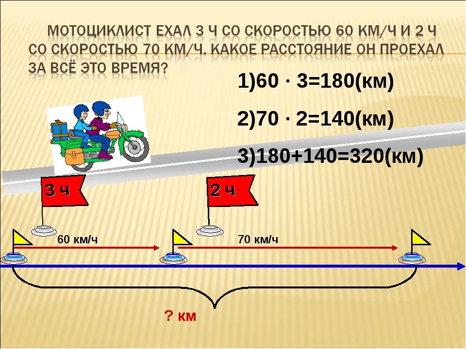 ? км 1)60 ∙ 3=180(км) 2)70 ∙ 2=140(км) 3)180+140=320(км)