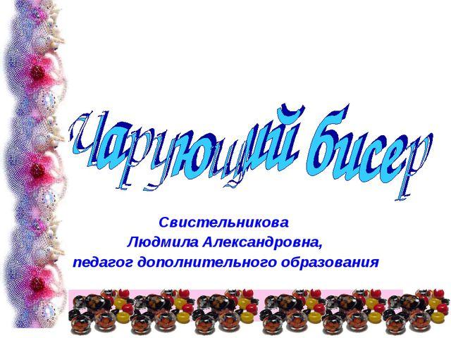 Свистельникова Людмила Александровна, педагог дополнительного образования