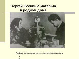 Сергей Есенин с матерью в родном доме РАЗБУДИ Разбуди меня завтра рано, о моя