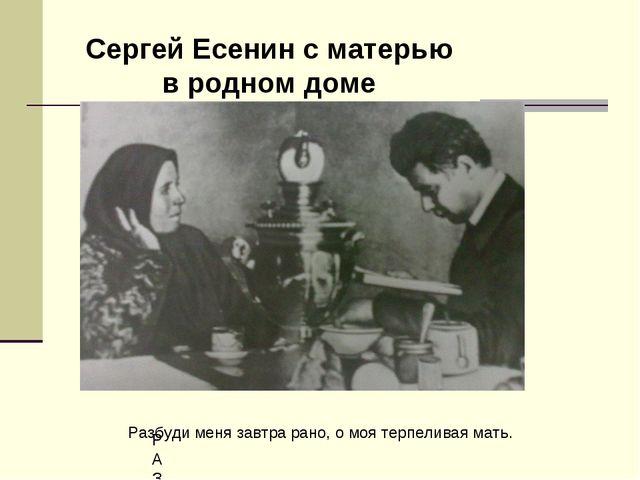 Сергей Есенин с матерью в родном доме РАЗБУДИ Разбуди меня завтра рано, о моя...