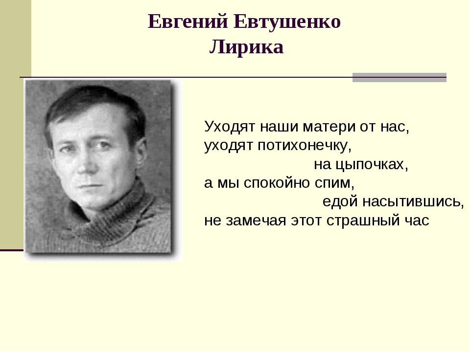 Евгений Евтушенко Лирика Уходят наши матери от нас, уходят потихонечку, на цы...