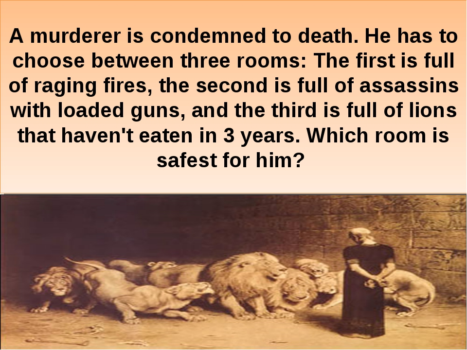 A murderer is condemned to death. He has to choose between three rooms: The f...