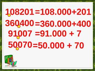 108201 =108.000+201 360400 =360.000+400 91007 =91.000 + 7 50070 =50.000 + 70